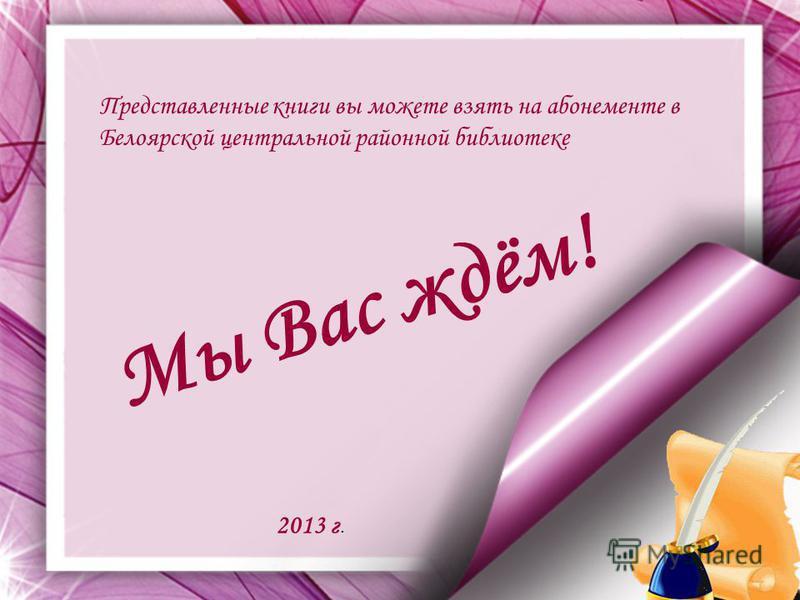 Представленные книги вы можете взять на абонементе в Белоярской центральной районной библиотеке М ы В а с ж д ё м ! 2013 г.