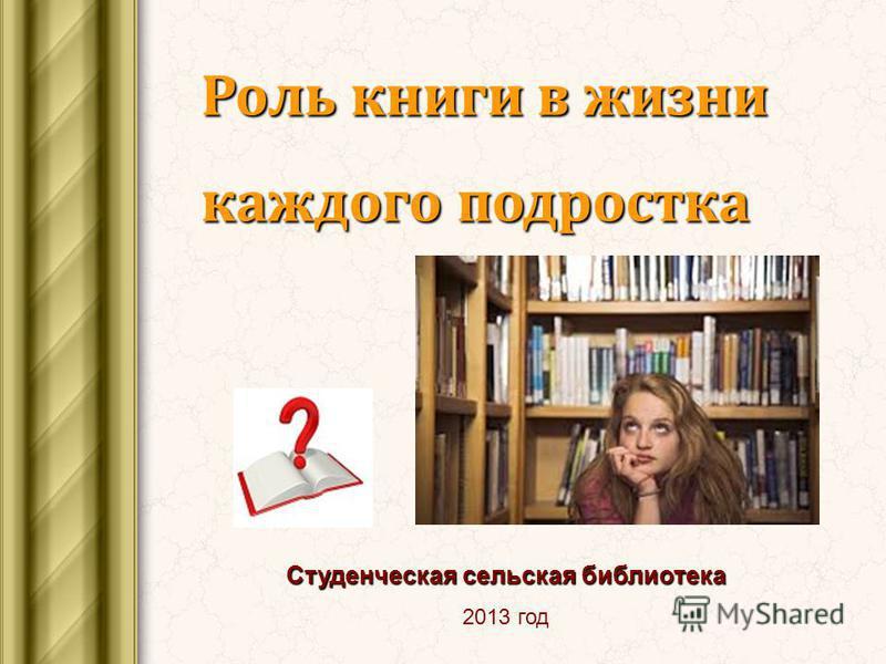 Роль книги в жизни каждого подростка Студенческая сельская библиотека 2013 год