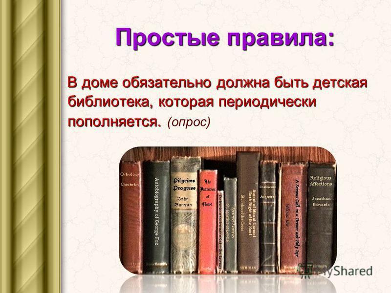 Простые правила: В доме обязательно должна быть детская библиотека, которая периодически пополняется. В доме обязательно должна быть детская библиотека, которая периодически пополняется. (опрос)