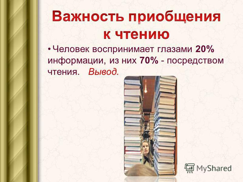 Человек воспринимает глазами 20% информации, из них 70% - посредством чтения. Вывод.