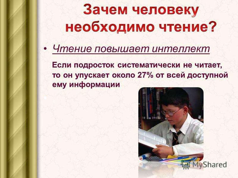 Чтение повышает интеллект Если подросток систематически не читает, то он упускает около 27% от всей доступной ему информации.