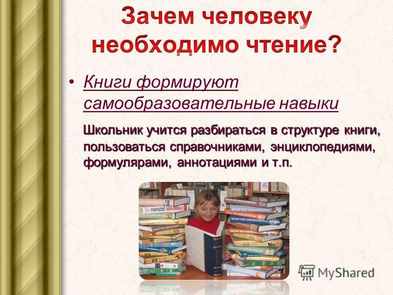 Книги формируют самообразовательные навыки Школьник учится разбираться в структуре книги, пользоваться справочниками, энциклопедиями, формулярами, аннотациями и т.п.