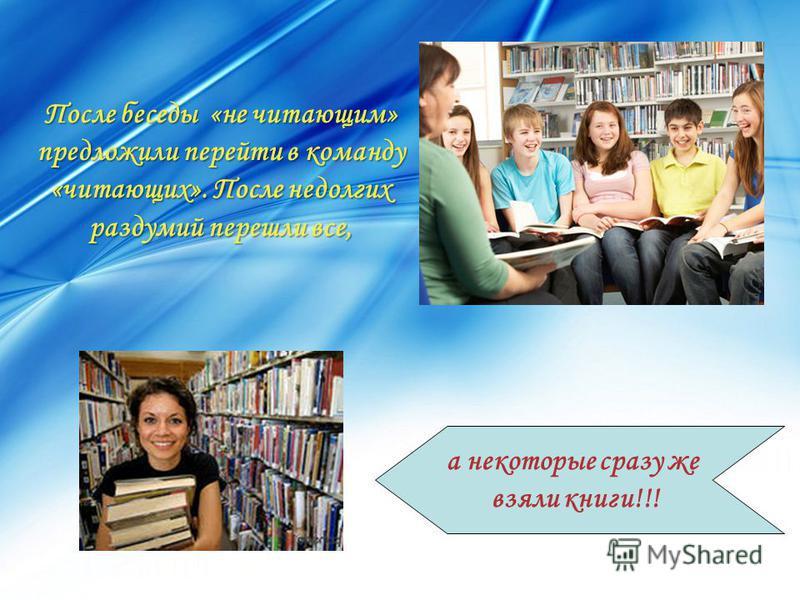 После беседы «не читающим» предложили перейти в команду «читающих». После недолгих раздумий перешли все, а некоторые сразу же взяли книги!!!