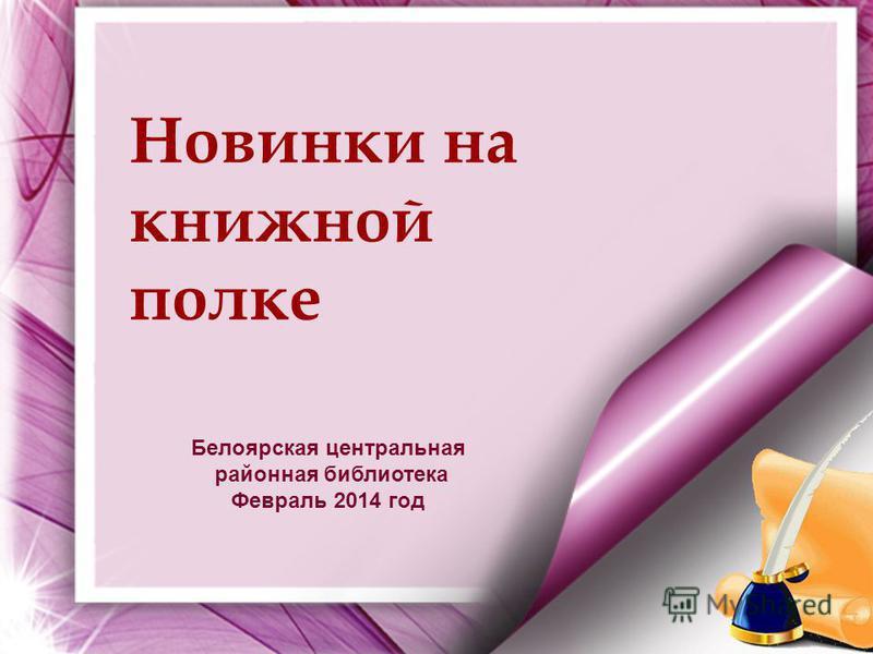 Новинки на книжной полке Белоярская центральная районная библиотека Февраль 2014 год