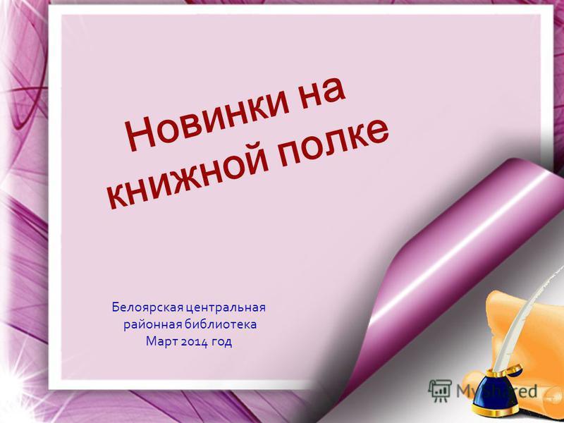 Н о в и н к и н а книжной п о л к е Белоярская центральная районная библиотека Март 2014 год