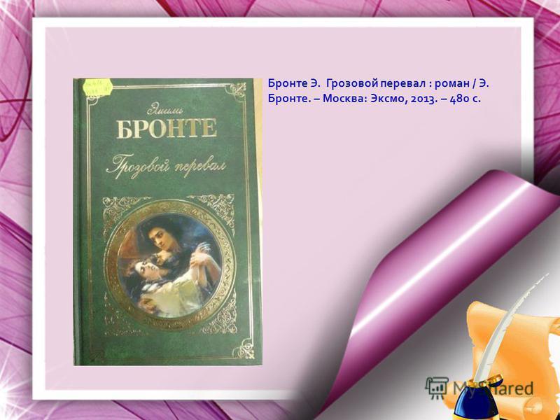 Бронте Э. Грозовой перевал : роман / Э. Бронте. – Москва: Эксмо, 2013. – 480 с.