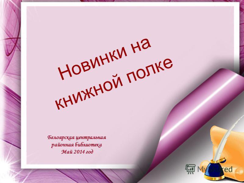Н о в и н к и н а книжной п о л к е Белоярская центральная районная библиотека Май 2014 год