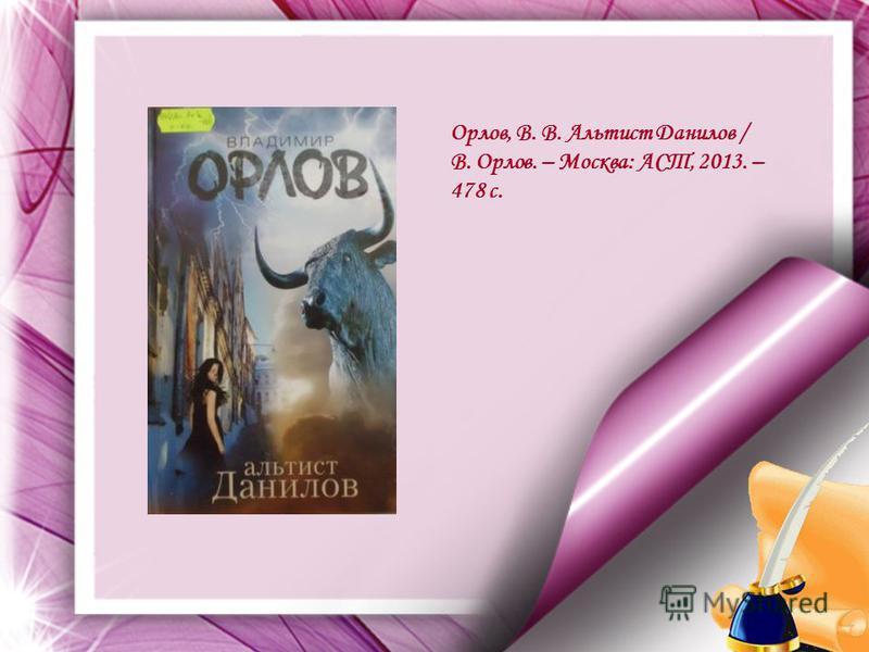 Орлов, В. В. Альтист Данилов / В. Орлов. – Москва: АСТ, 2013. – 478 с.