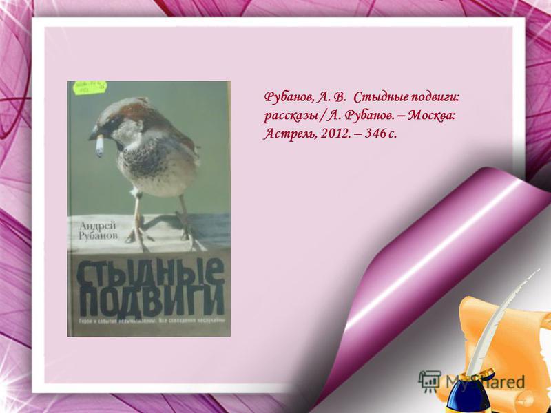 Рубанов, А. В. Стыдные подвиги: рассказы / А. Рубанов. – Москва: Астрель, 2012. – 346 с.