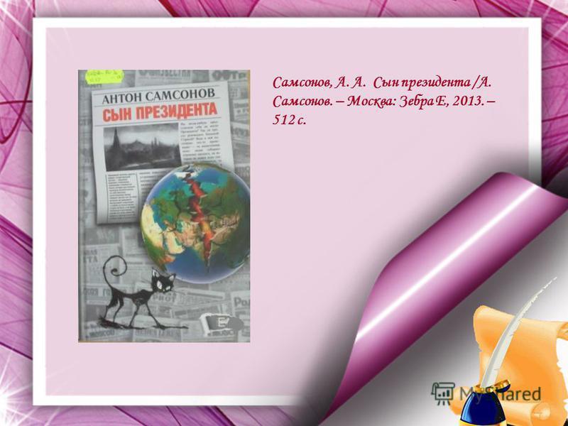 Самсонов, А. А. Сын президента /А. Самсонов. – Москва: Зебра Е, 2013. – 512 с.