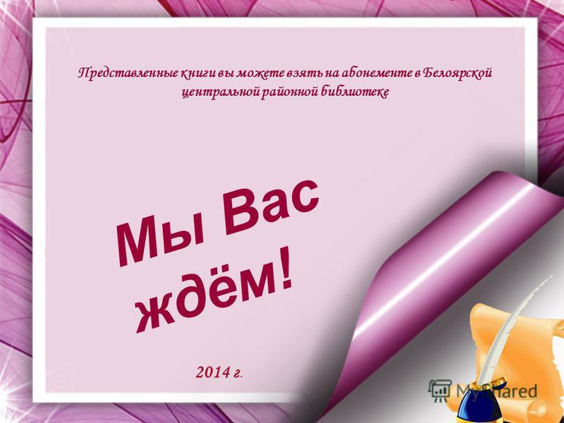 Представленные книги вы можете взять на абонементе в Белоярской центральной районной библиотеке М ы В а с ж д ё м ! 2014 г.
