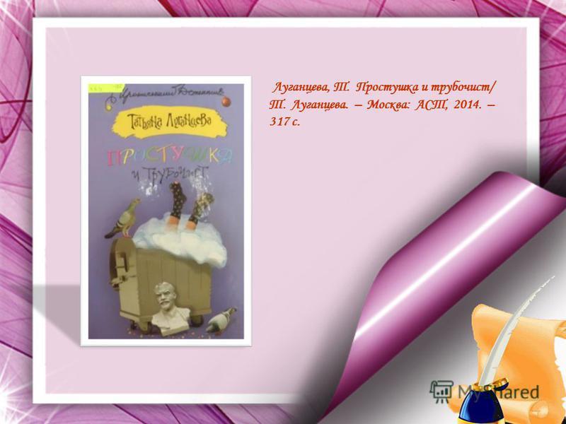 Луганцева, Т. Простушка и трубочист/ Т. Луганцева. – Москва: АСТ, 2014. – 317 с.