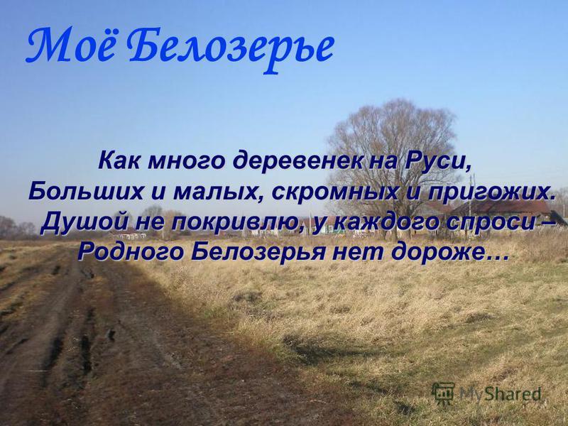 Моё Белозерье Как много деревенек на Руси, Больших и малых, скромных и пригожих. Душой не покривлю, у каждого спроси – Родного Белозерья нет дороже…