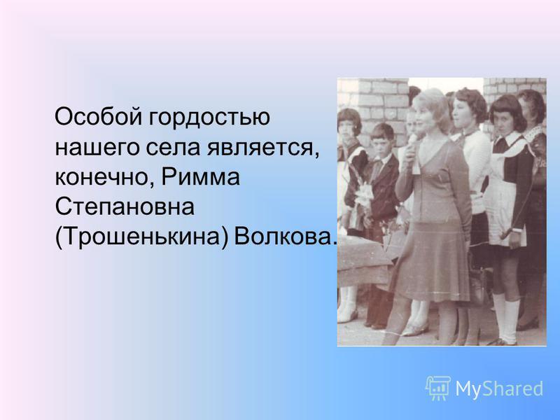 Особой гордостью нашего села является, конечно, Римма Степановна (Трошенькина) Волкова.