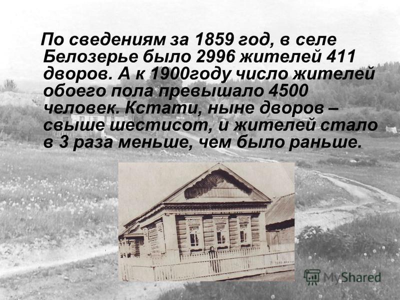 По сведениям за 1859 год, в селе Белозерье было 2996 жителей 411 дворов. А к 1900 году число жителей обоего пола превышало 4500 человек. Кстати, ныне дворов – свыше шестисот, и жителей стало в 3 раза меньше, чем было раньше.