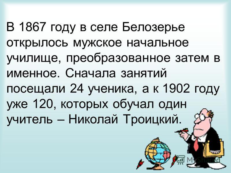 В 1867 году в селе Белозерье открылось мужское начальное училище, преобразованное затем в именное. Сначала занятий посещали 24 ученика, а к 1902 году уже 120, которых обучал один учитель – Николай Троицкий.