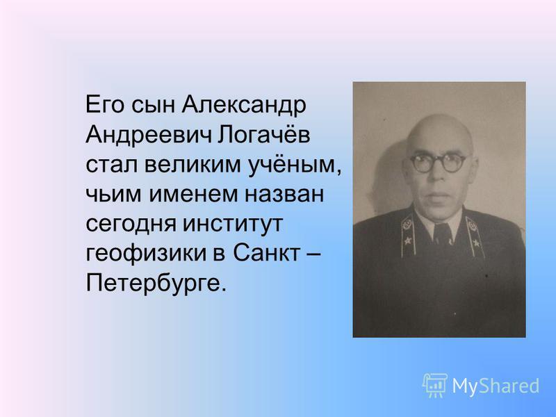 Его сын Александр Андреевич Логачёв стал великим учёным, чьим именем назван сегодня институт геофизики в Санкт – Петербурге.