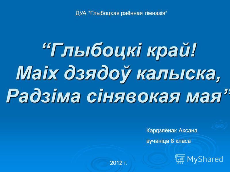 Кардзяёнак Аксана вучаніца 8 класа ДУА Глыбоцкая раённая гімназія 2012 г.