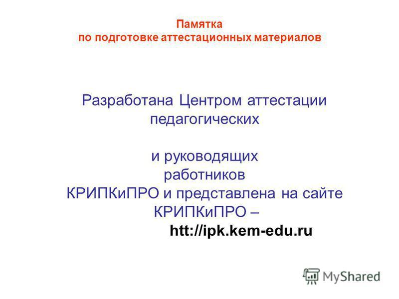 Памятка по подготовке аттестационных материалов Разработана Центром аттестации педагогических и руководящих работников КРИПКиПРО и представлена на сайте КРИПКиПРО – htt://ipk.kem-edu.ru