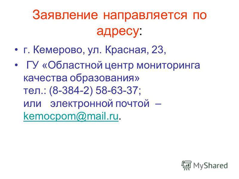 Заявление направляется по адресу: г. Кемерово, ул. Красная, 23, ГУ «Областной центр мониторинга качества образования» тел.: (8-384-2) 58-63-37; или электронной почтой – kemocpom@mail.ru. kemocpom@mail.ru