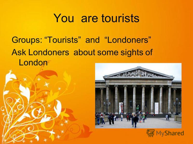 You are tourists Groups: Tourists and Londoners Ask Londoners about some sights of London