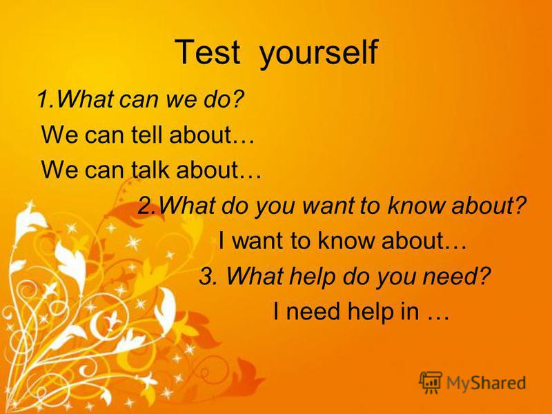 Test yourself 1.What can we do? We can tell about… We can talk about… 2.What do you want to know about? I want to know about… 3. What help do you need? I need help in …