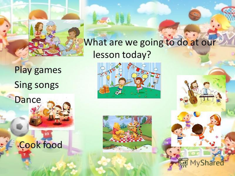 What are we going to do at our lesson today? Play games Sing songs Dance Cook food