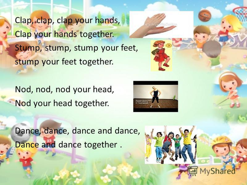 Clap, clap, clap your hands, Clap your hands together. Stump, stump, stump your feet, stump your feet together. Nod, nod, nod your head, Nod your head together. Dance, dance, dance and dance, Dance and dance together.