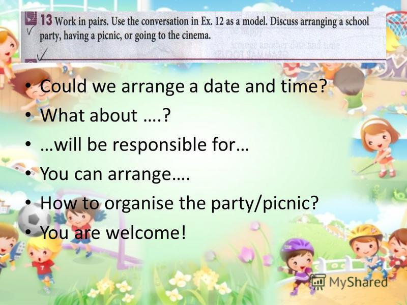 Could we arrange a date and time? What about ….? …will be responsible for… You can arrange…. How to organise the party/picnic? You are welcome!