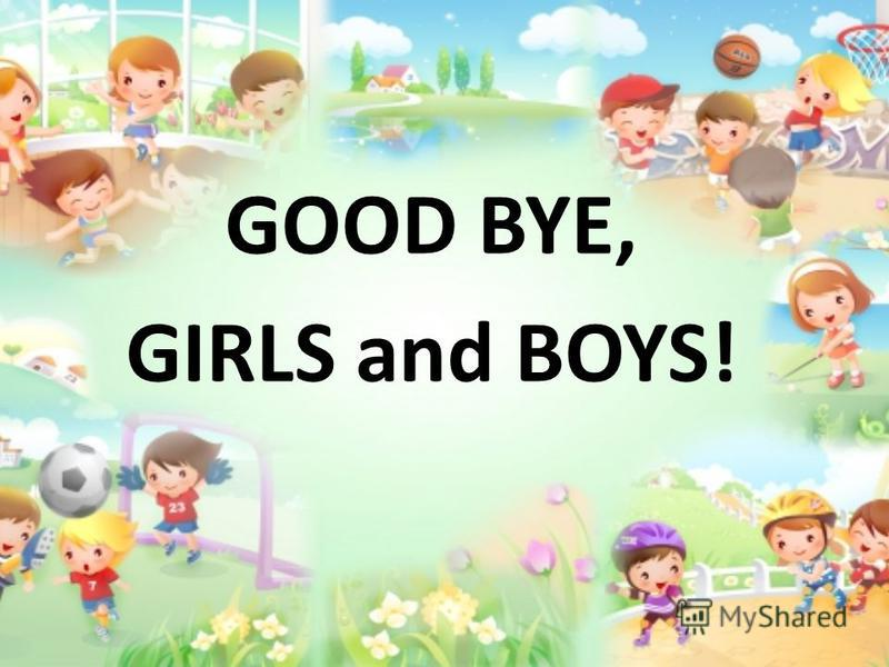 GOOD BYE, GIRLS and BOYS!