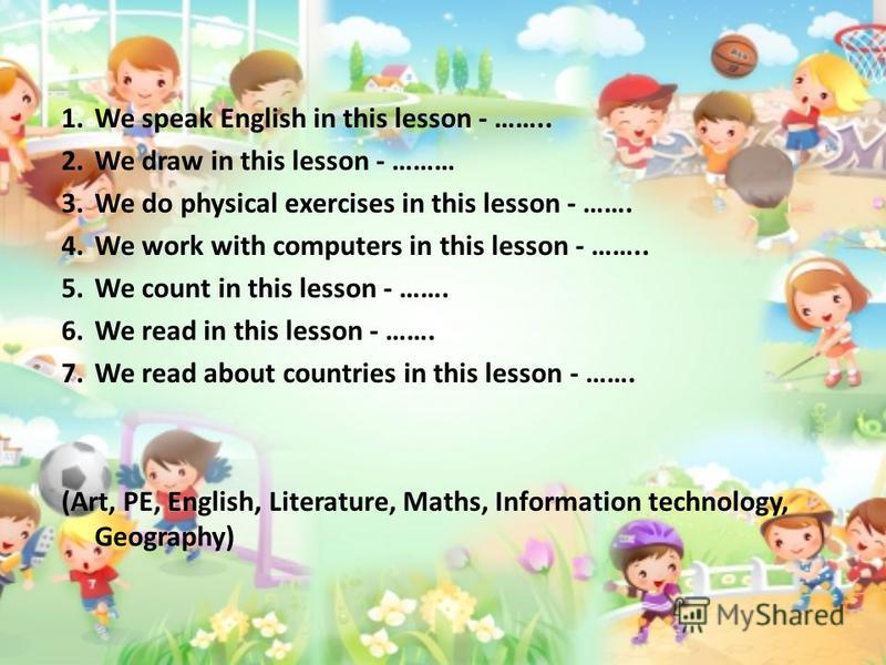 1. We speak English in this lesson - …….. 2. We draw in this lesson - ……… 3. We do physical exercises in this lesson - ……. 4. We work with computers in this lesson - …….. 5. We count in this lesson - ……. 6. We read in this lesson - ……. 7. We read abo