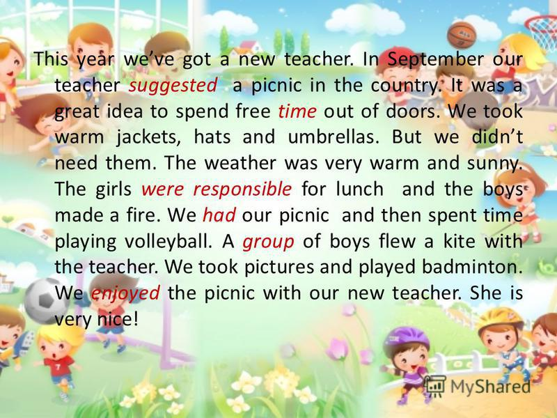 This year weve got a new teacher. In September our teacher suggested a picnic in the country. It was a great idea to spend free time out of doors. We took warm jackets, hats and umbrellas. But we didnt need them. The weather was very warm and sunny.