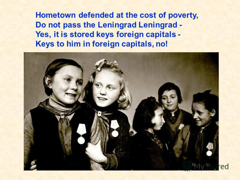 Hometown defended at the cost of poverty, Do not pass the Leningrad Leningrad - Yes, it is stored keys foreign capitals - Keys to him in foreign capitals, no! Свой город отстояв ценою бед, Не сдали Ленинграда ленинградцы – Да, в нём ключи чужих столи