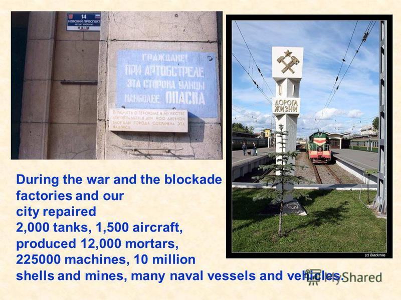 During the war and the blockade factories and our city repaired 2,000 tanks, 1,500 aircraft, produced 12,000 mortars, 225000 machines, 10 million shells and mines, many naval vessels and vehicles. За годы войны и блокады заводы и фабрики нашего город