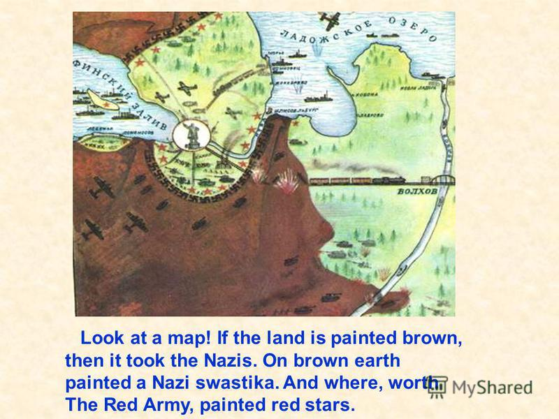Look at a map! If the land is painted brown, then it took the Nazis. On brown earth painted a Nazi swastika. And where, worth The Red Army, painted red stars. Посмотри на карту! Если земля нарисована коричневым, значит её, захватили фашисты. На корич