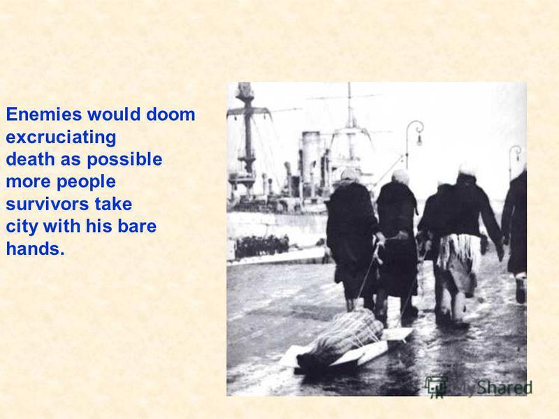 Enemies would doom excruciating death as possible more people survivors take city with his bare hands. На Ленинград обрушилось свыше 100 тысяч фугасных и зажигательных авиабомб, фашисты выпустили 150 тысяч снарядов. Враги хотели обречь на мучительную