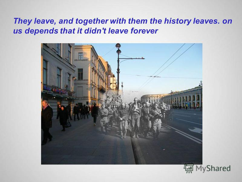 They leave, and together with them the history leaves. on us depends that it didn't leave forever