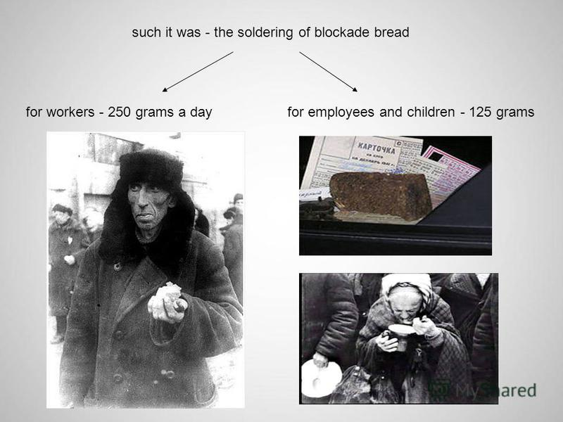 such it was - the soldering of blockade bread for workers - 250 grams a dayfor employees and children - 125 grams