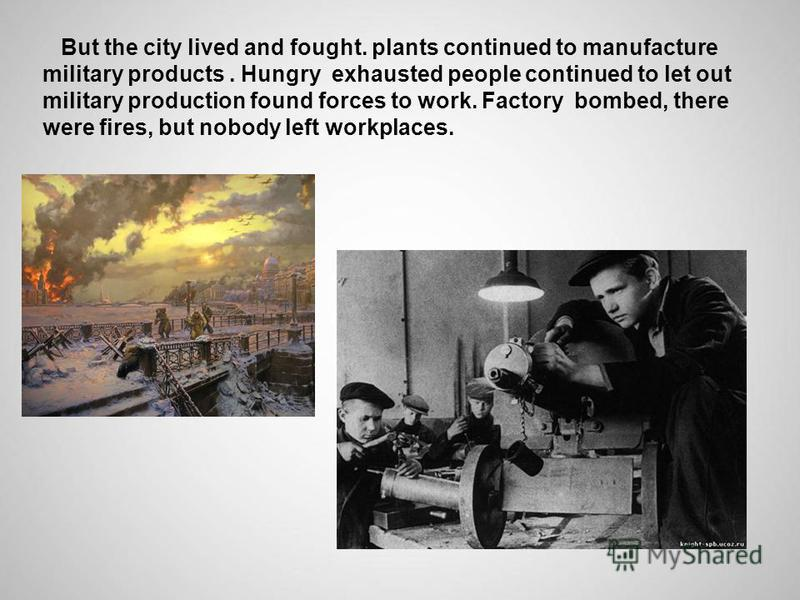 But the city lived and fought. plants continued to manufacture military products. Hungry exhausted people continued to let out military production found forces to work. Factory bombed, there were fires, but nobody left workplaces.