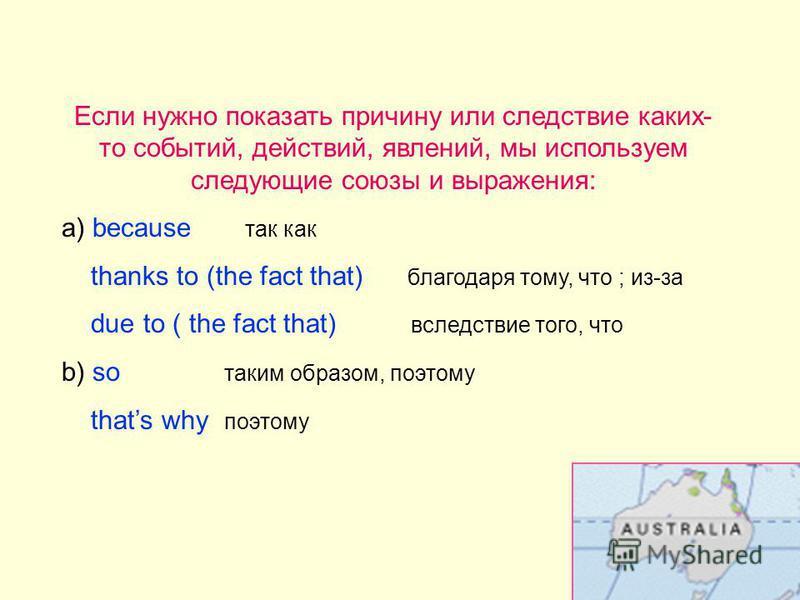 Если нужно показать причину или следствие каких- то событий, действий, явлений, мы используем следующие союзы и выражения: а) because так как thanks to (the fact that) благодаря тому, что ; из-за due to ( the fact that) вследствие того, что b) so так