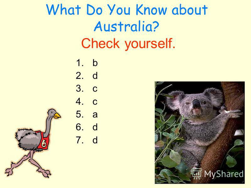 What Do You Know about Australia? Check yourself. 1.b 2.d 3.c 4.c 5.a 6.d 7.d