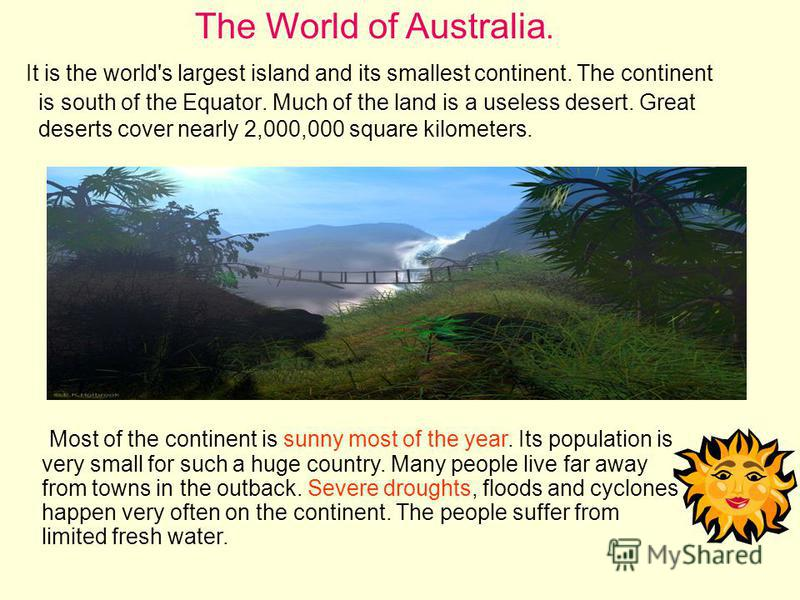 It is the world's largest island and its smallest continent. The continent is south of the Equator. Much of the land is a useless desert. Great deserts cover nearly 2,000,000 square kilometers. The World of Australia. Most of the continent is sunny m