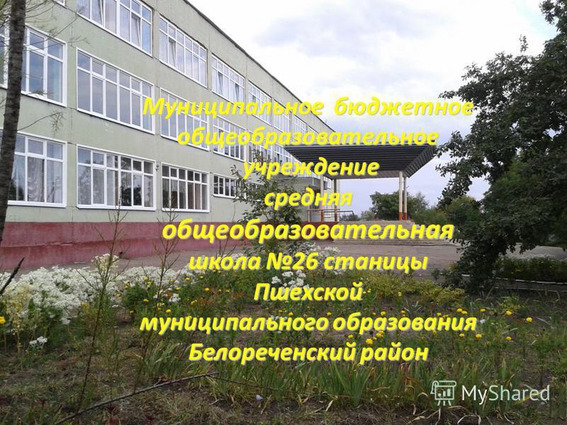 Муниципальное бюджетное общеобразовательное учреждение учреждение средняя общеобразовательная школа 26 станицы Пшехской муниципального образования Белореченский район