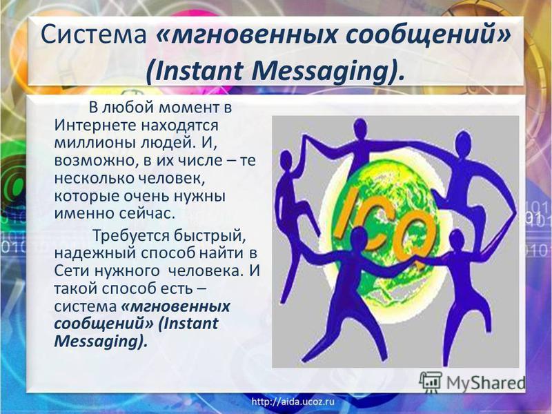 Система «мгновенных сообщений» (Instant Messaging). В любой момент в Интернете находятся миллионы людей. И, возможно, в их числе – те несколько человек, которые очень нужны именно сейчас. Требуется быстрый, надежный способ найти в Сети нужного челове