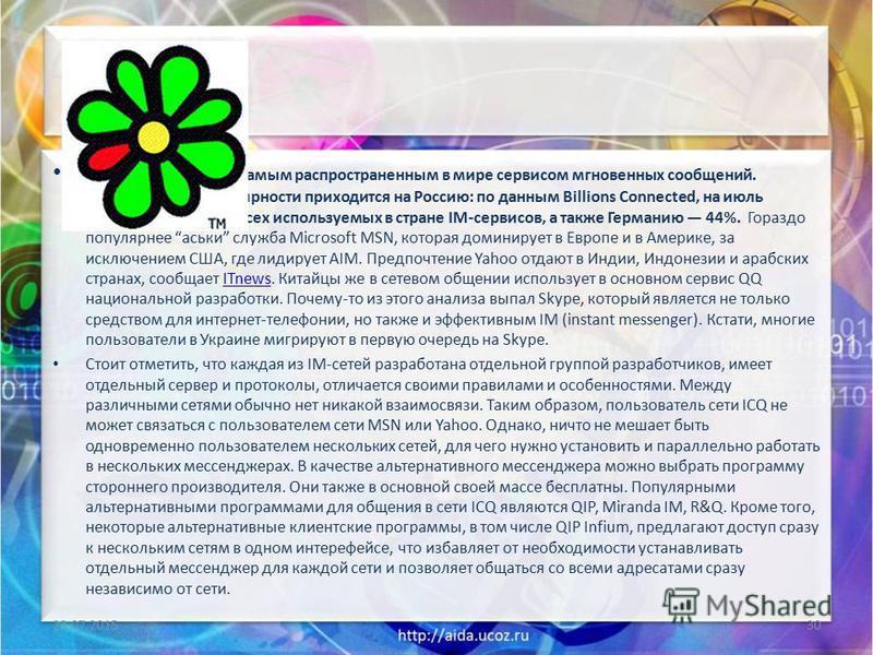 аська не является самым распространенным в мире сервисом мгновенных сообщений. Максимум его популярности приходится на Россию: по данным Billions Connected, на июль прошлого года, 56% всех используемых в стране IM-сервисов, а также Германию 44%. Гора