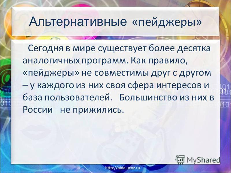 Альтернативные «пейджеры» Сегодня в мире существует более десятка аналогичных программ. Как правило, «пейджеры» не совместимы друг с другом – у каждого из них своя сфера интересов и база пользователей. Большинство из них в России не прижились.