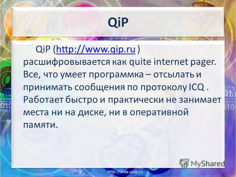 QiP QiP (http://www.qip.ru ) расшифровывается как quite internet pager. Все, что умеет программка – отсылать и принимать сообщения по протоколу ICQ. Работает быстро и практически не занимает места ни на диске, ни в оперативной памяти.http://www.qip.r