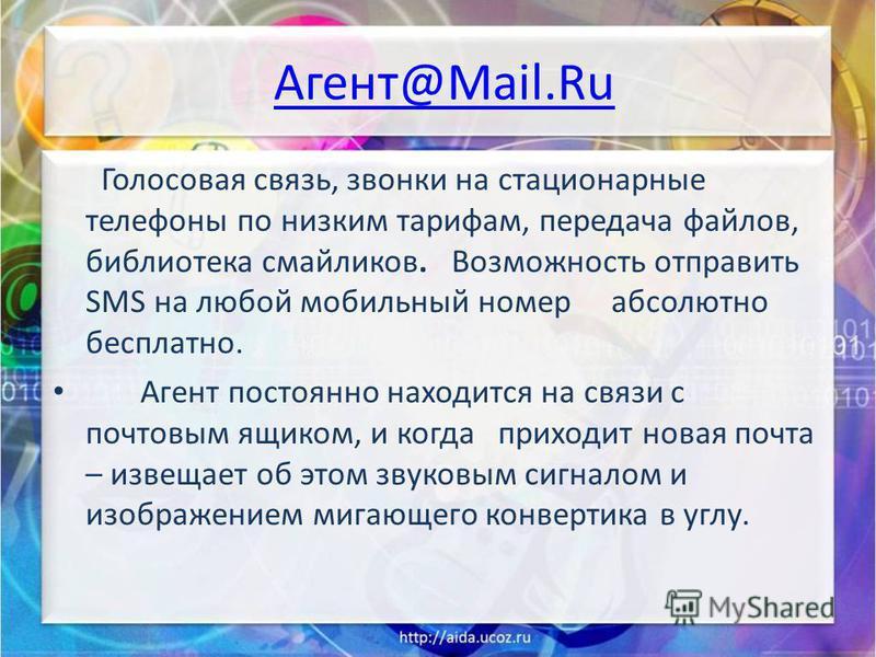 Aгент@Mail.Ru Голосовая связь, звонки на стационарные телефоны по низким тарифам, передача файлов, библиотека смайликов. Возможность отправить SMS на любой мобильный номер абсолютно бесплатно. Агент постоянно находится на связи с почтовым ящиком, и к