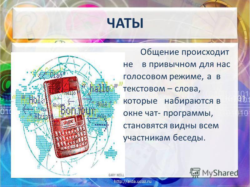 ЧАТЫ Общение происходит не в привычном для нас голосовом режиме, а в текстовом – слова, которые набираются в окне чат- программы, становятся видны всем участникам беседы.