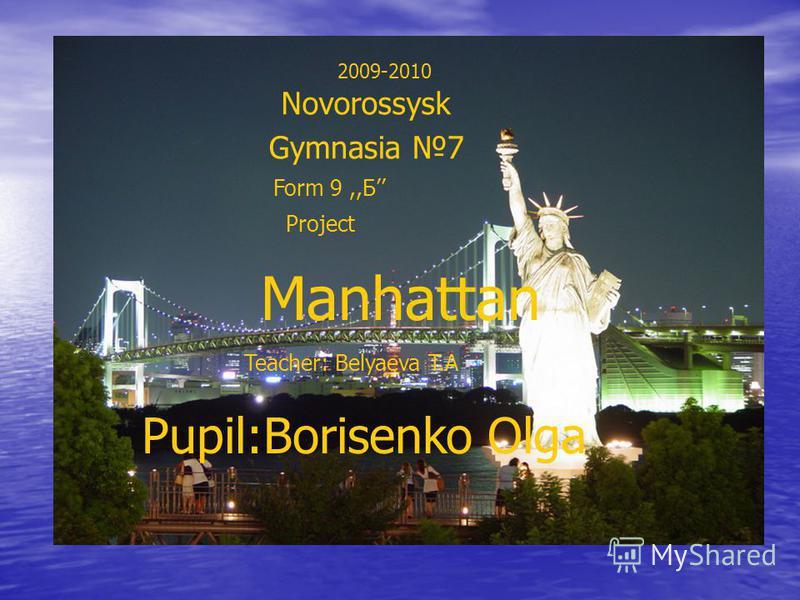 2009-2010 Novorossysk Gymnasia 7 Form 9,,Б Pupil:Borisenko Olga Project Manhattan Teacher: Belyaeva T.A